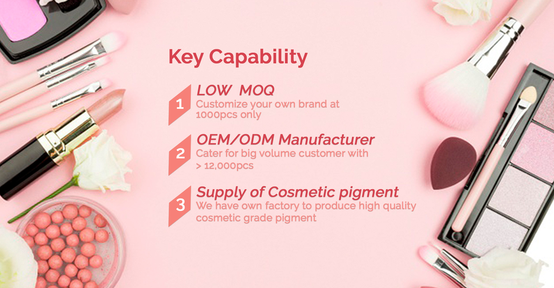 LOW  MOQ Customize your own brand at 100pcs only, OEM/ODM Manufacturer, Cater for big volume customer with > 12,000pcs, Supply of Cosmetic pigment, We have own factory to , product high quality cosmetic grade pigment